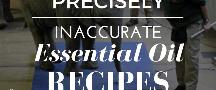 Precisely Inaccurate Essential Oil Recipes