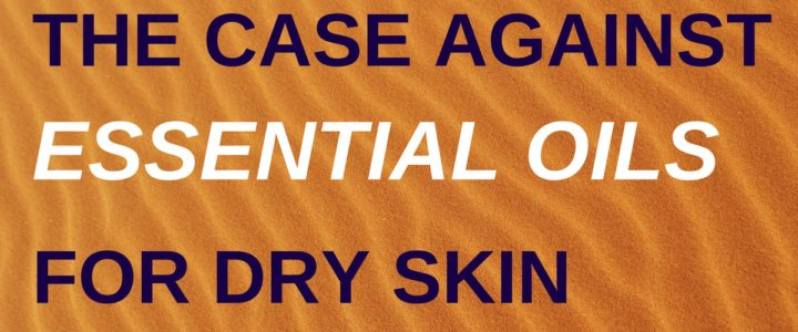 The case against essential oils for dry skin